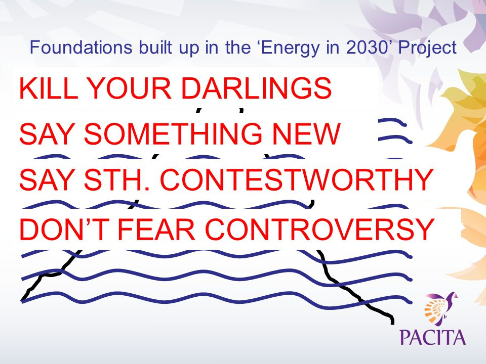 Foundations built up in the 'Energy in 2030' Project KILL YOUR DARLINGS SAY SOMETHING NEW DON'T FEAR CONTROVERSY SAY STH.