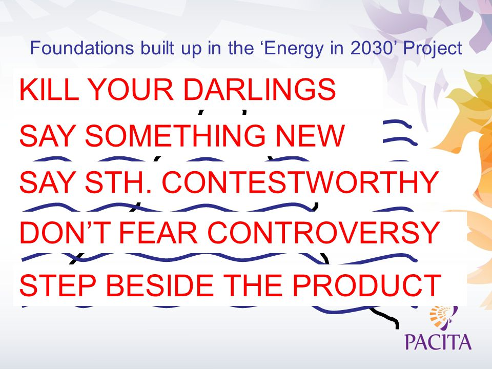 Foundations built up in the 'Energy in 2030' Project KILL YOUR DARLINGS SAY SOMETHING NEW DON'T FEAR CONTROVERSY STEP BESIDE THE PRODUCT SAY STH.