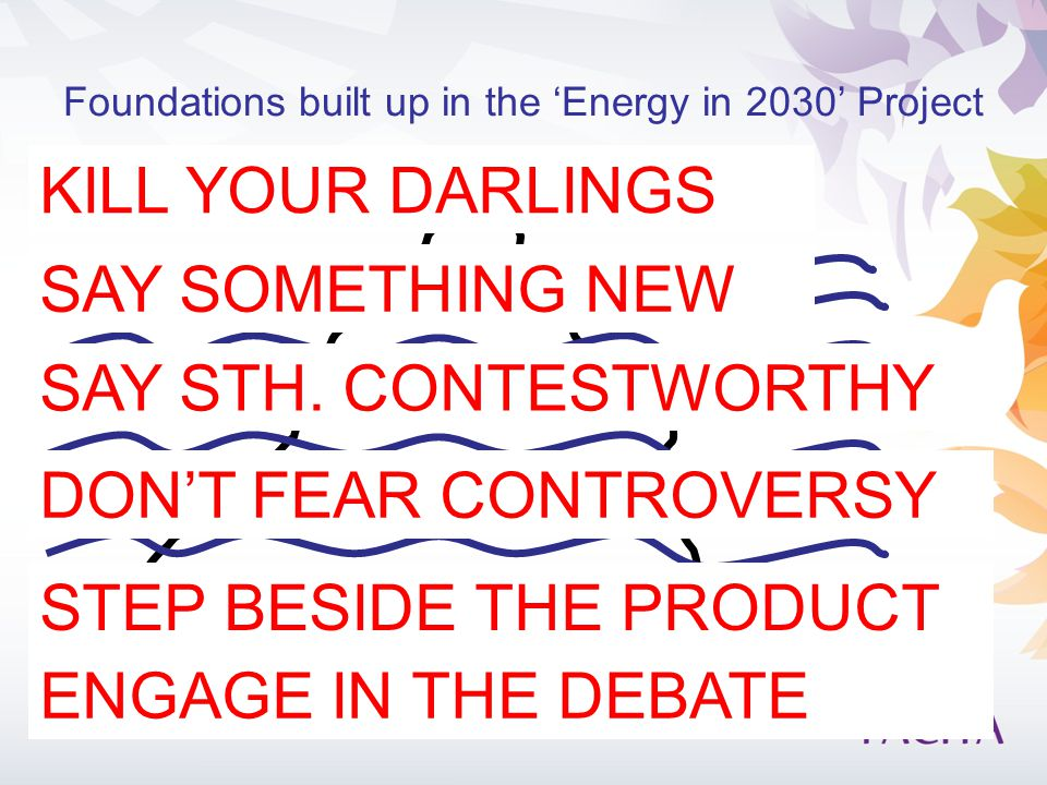 Foundations built up in the 'Energy in 2030' Project KILL YOUR DARLINGS SAY SOMETHING NEW DON'T FEAR CONTROVERSY STEP BESIDE THE PRODUCT ENGAGE IN THE DEBATE SAY STH.