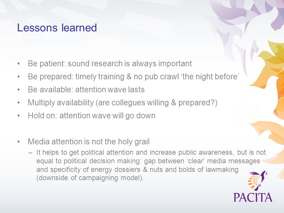 Lessons learned Be patient: sound research is always important Be prepared: timely training & no pub crawl 'the night before' Be available: attention wave lasts Multiply availability (are collegues willing & prepared?) Hold on: attention wave will go down Media attention is not the holy grail –It helps to get political attention and increase public awareness, but is not equal to political decision making: gap between 'clear' media messages and specificity of energy dossiers & nuts and bolds of lawmaking (downside of campaigning model).
