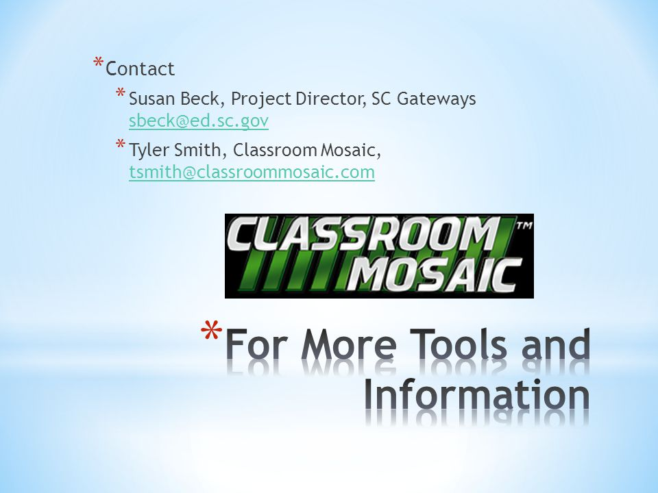 * Contact * Susan Beck, Project Director, SC Gateways sbeck@ed.sc.gov sbeck@ed.sc.gov * Tyler Smith, Classroom Mosaic, tsmith@classroommosaic.com tsmith@classroommosaic.com