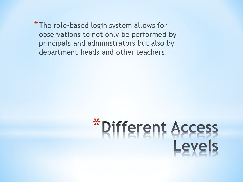 * The role-based login system allows for observations to not only be performed by principals and administrators but also by department heads and other teachers.