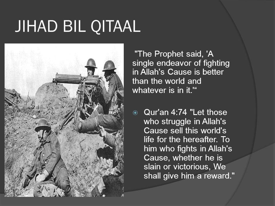JIHAD BIL QITAAL The Prophet said, A single endeavor of fighting in Allah s Cause is better than the world and whatever is in it.  Qur an 4:74 Let those who struggle in Allah s Cause sell this world s life for the hereafter.