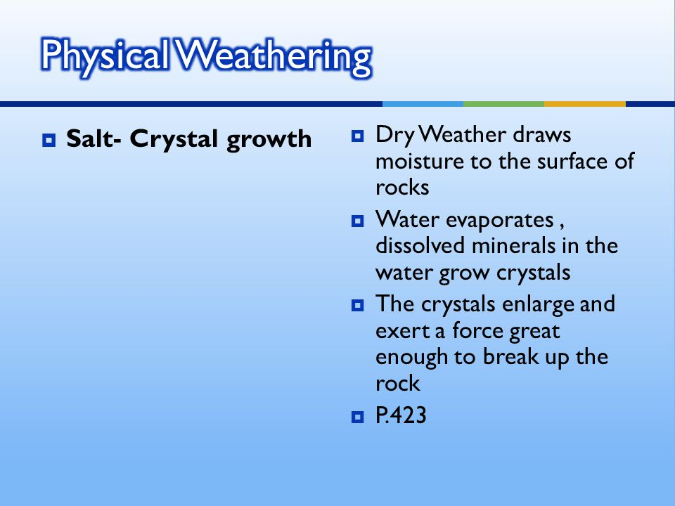  Salt- Crystal growth  Dry Weather draws moisture to the surface of rocks  Water evaporates, dissolved minerals in the water grow crystals  The crystals enlarge and exert a force great enough to break up the rock  P.423