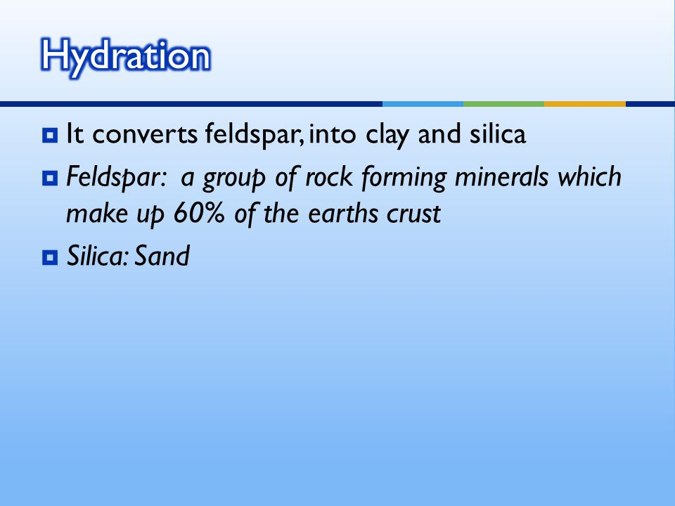  It converts feldspar, into clay and silica  Feldspar: a group of rock forming minerals which make up 60% of the earths crust  Silica: Sand