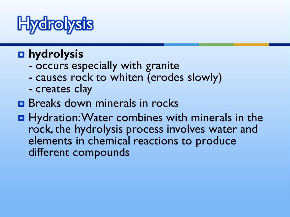  hydrolysis - occurs especially with granite - causes rock to whiten (erodes slowly) - creates clay  Breaks down minerals in rocks  Hydration: Water combines with minerals in the rock, the hydrolysis process involves water and elements in chemical reactions to produce different compounds
