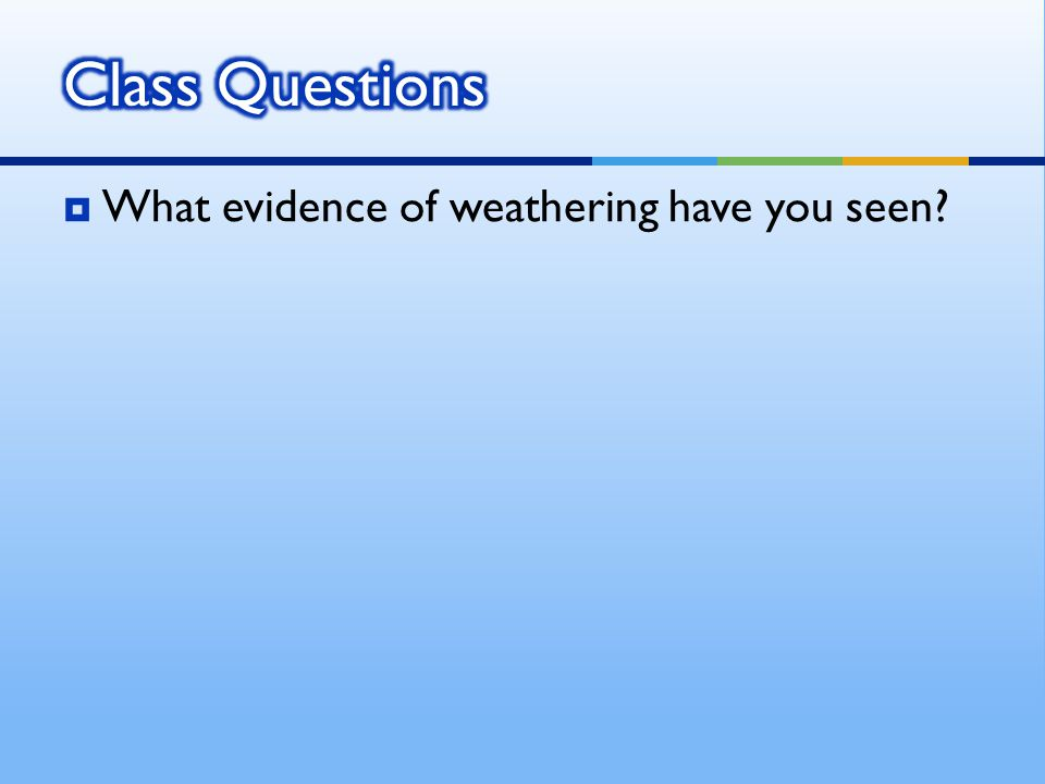  What evidence of weathering have you seen?