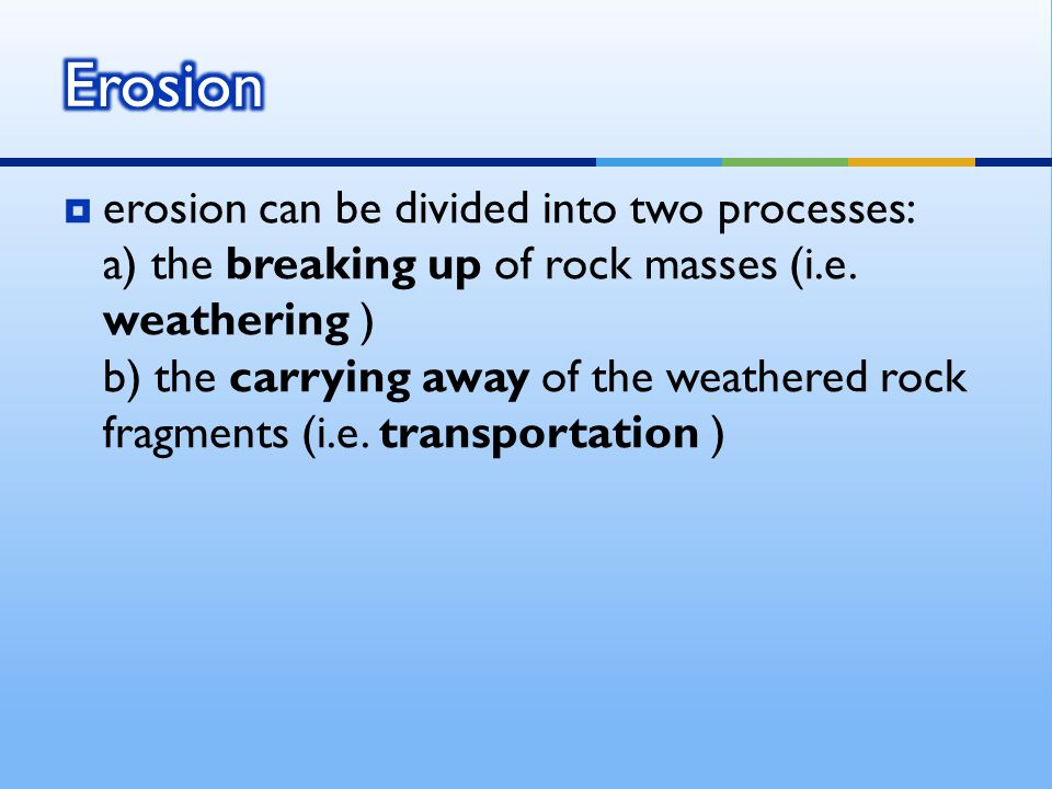  erosion can be divided into two processes: a) the breaking up of rock masses (i.e.