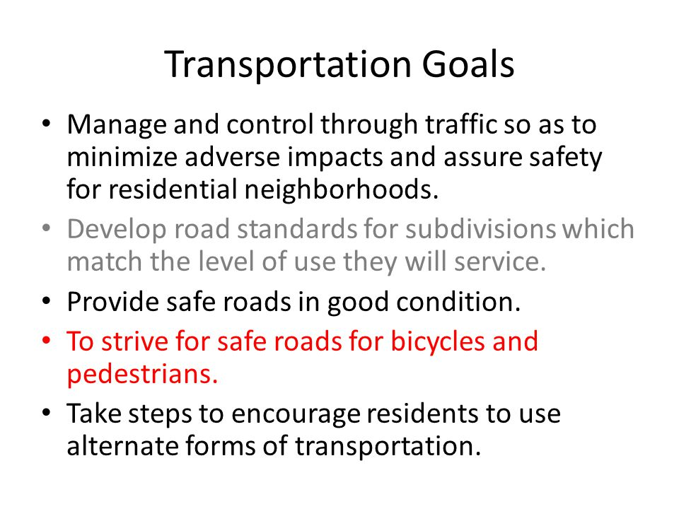 Transportation Goals Manage and control through traffic so as to minimize adverse impacts and assure safety for residential neighborhoods.