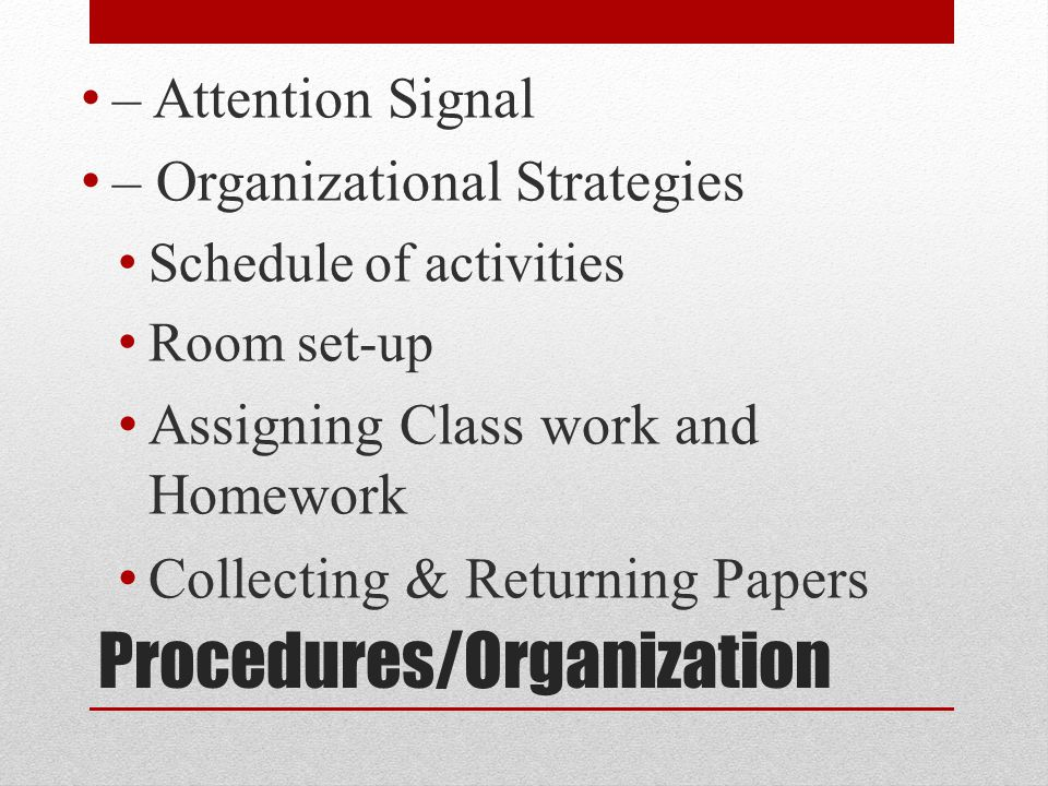 Procedures/Organization – Attention Signal – Organizational Strategies Schedule of activities Room set-up Assigning Class work and Homework Collecting & Returning Papers