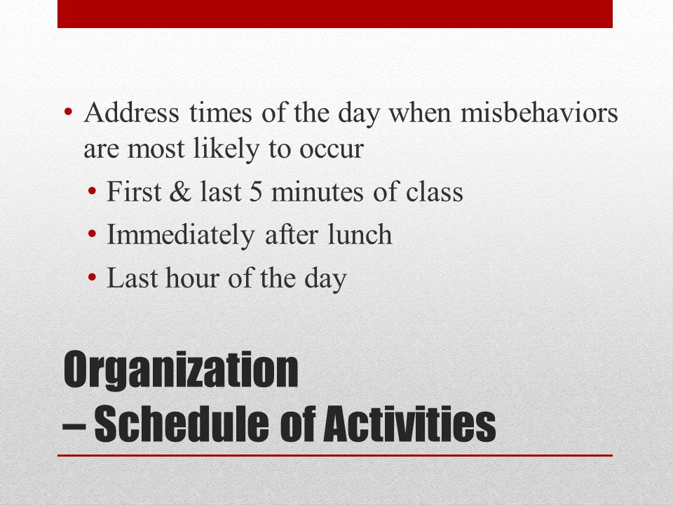 Organization – Schedule of Activities Address times of the day when misbehaviors are most likely to occur First & last 5 minutes of class Immediately after lunch Last hour of the day
