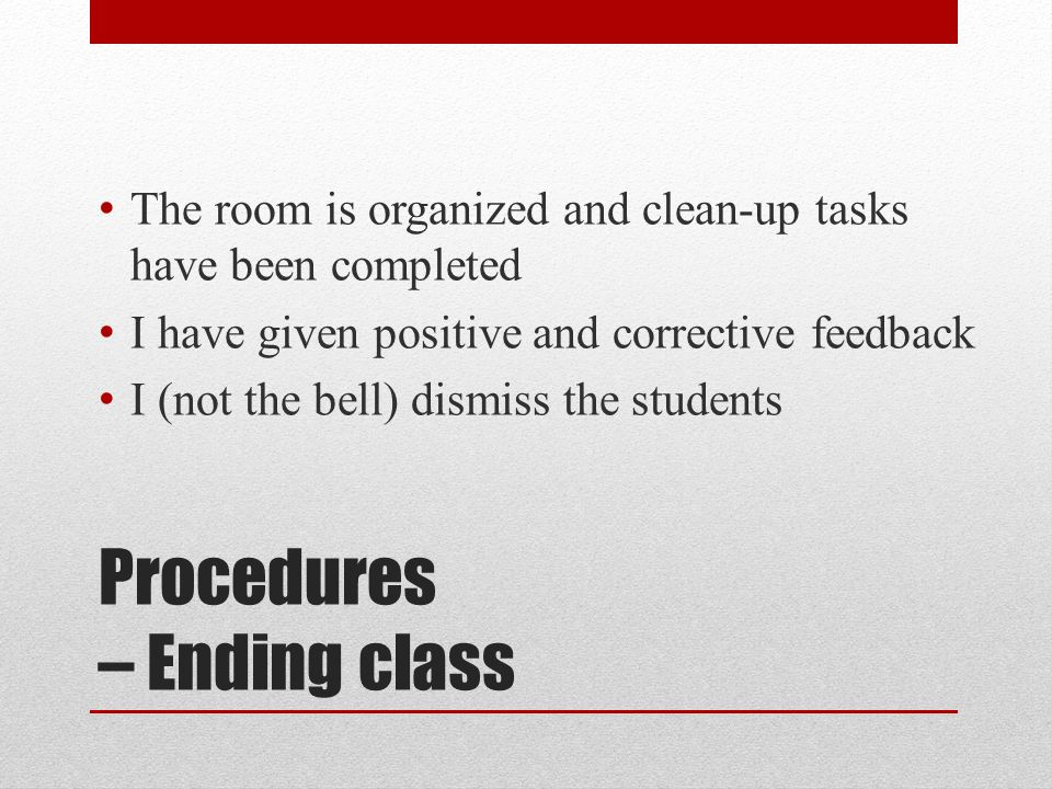 Procedures – Ending class The room is organized and clean-up tasks have been completed I have given positive and corrective feedback I (not the bell) dismiss the students