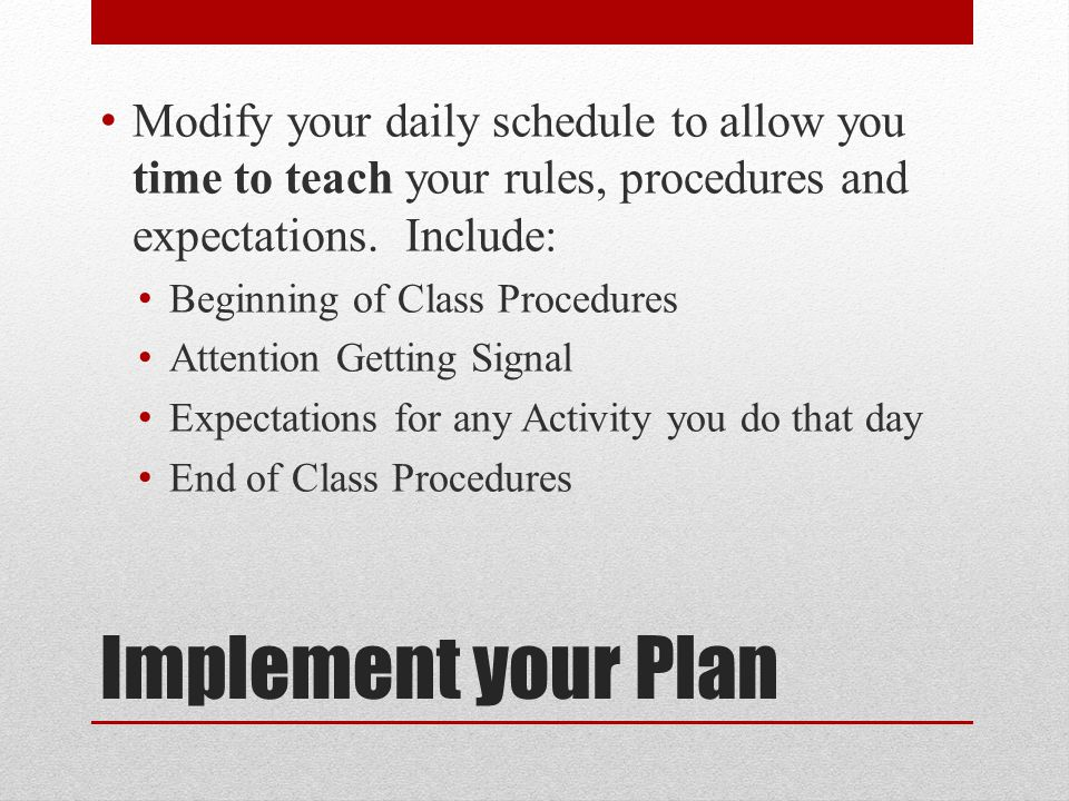 Implement your Plan Modify your daily schedule to allow you time to teach your rules, procedures and expectations.