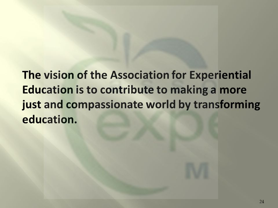 The vision of the Association for Experiential Education is to contribute to making a more just and compassionate world by transforming education.