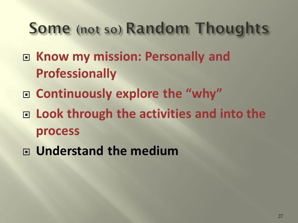 Know my mission: Personally and Professionally  Continuously explore the why  Look through the activities and into the process  Understand the medium 27