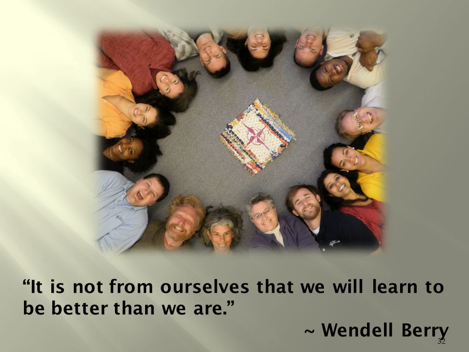 It is not from ourselves that we will learn to be better than we are. ~ Wendell Berry 32