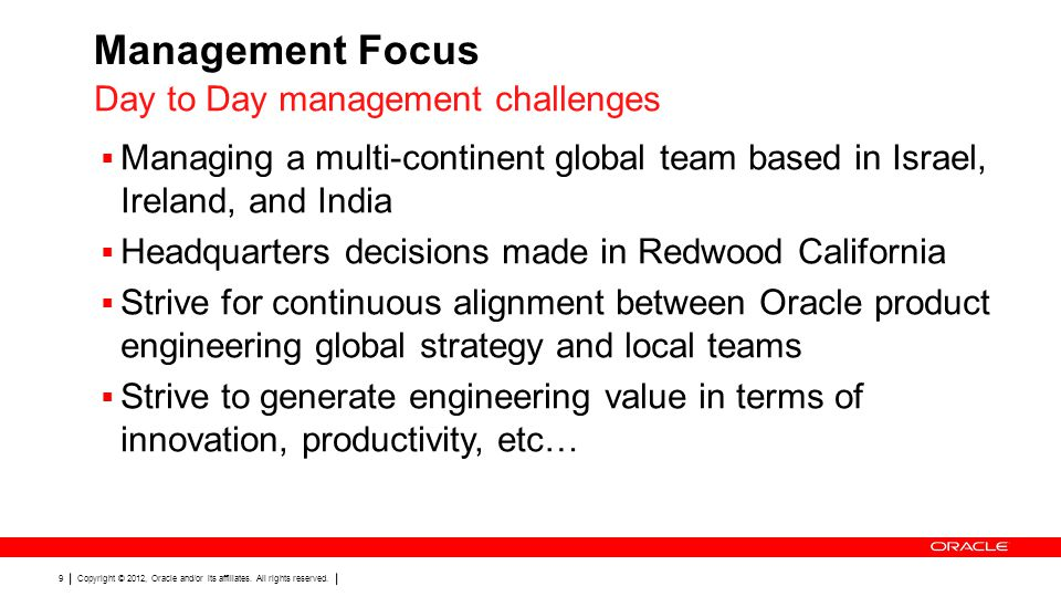 Copyright © 2012, Oracle and/or its affiliates. All rights reserved. 9 Management Focus  Managing a multi-continent global team based in Israel, Irel
