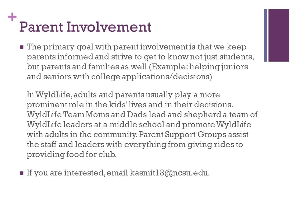 + Parent Involvement The primary goal with parent involvement is that we keep parents informed and strive to get to know not just students, but parents and families as well (Example: helping juniors and seniors with college applications/decisions) In WyldLife, adults and parents usually play a more prominent role in the kids lives and in their decisions.