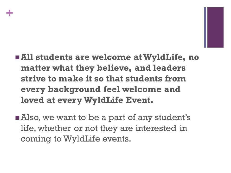 + All students are welcome at WyldLife, no matter what they believe, and leaders strive to make it so that students from every background feel welcome and loved at every WyldLife Event.