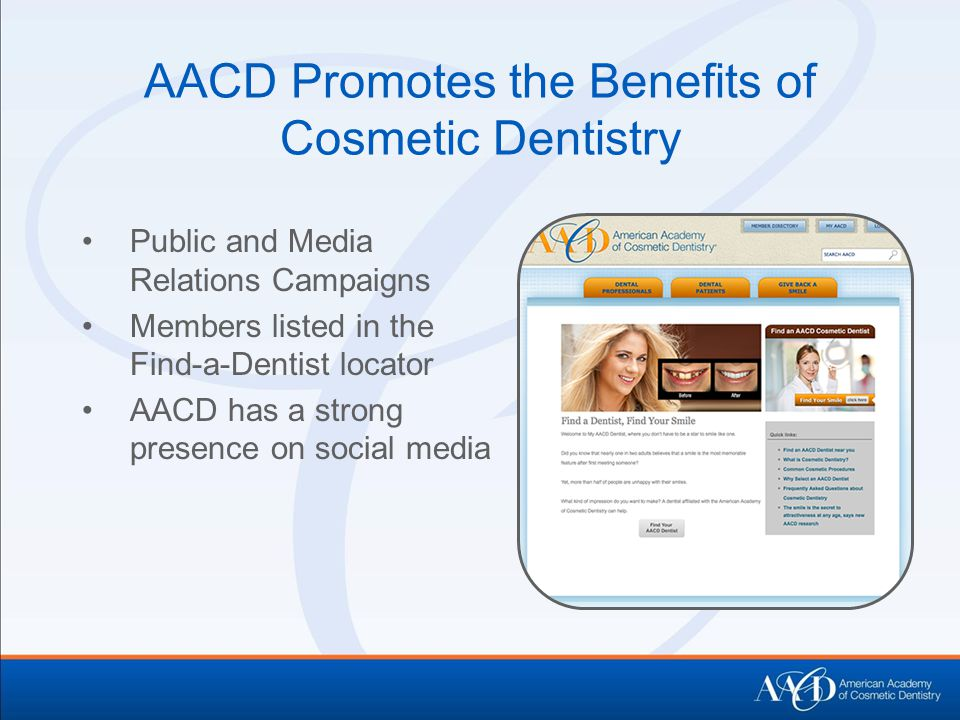 AACD Promotes the Benefits of Cosmetic Dentistry Public and Media Relations Campaigns Members listed in the Find-a-Dentist locator AACD has a strong presence on social media