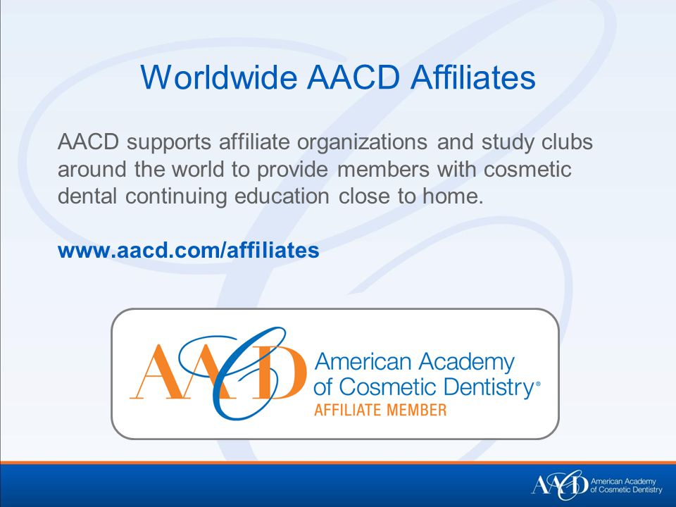 Worldwide AACD Affiliates AACD supports affiliate organizations and study clubs around the world to provide members with cosmetic dental continuing education close to home.