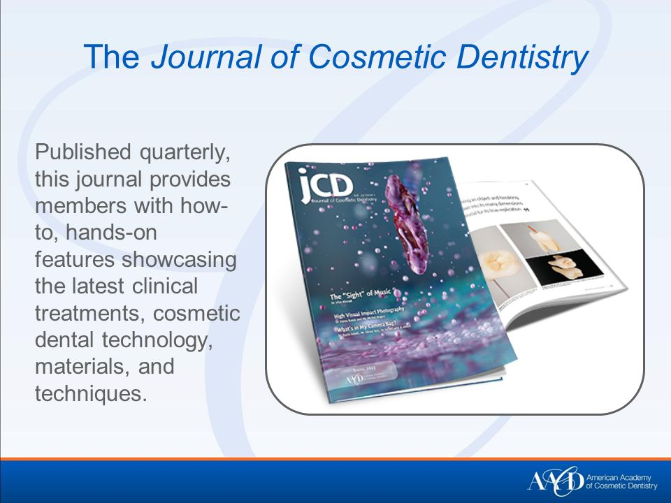 The Journal of Cosmetic Dentistry Published quarterly, this journal provides members with how- to, hands-on features showcasing the latest clinical treatments, cosmetic dental technology, materials, and techniques.