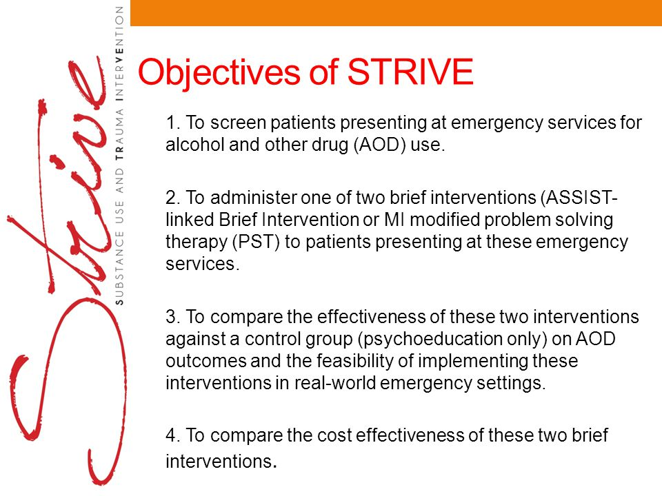 Objectives of STRIVE 1. To screen patients presenting at emergency services for alcohol and other drug (AOD) use. 2. To administer one of two brief in