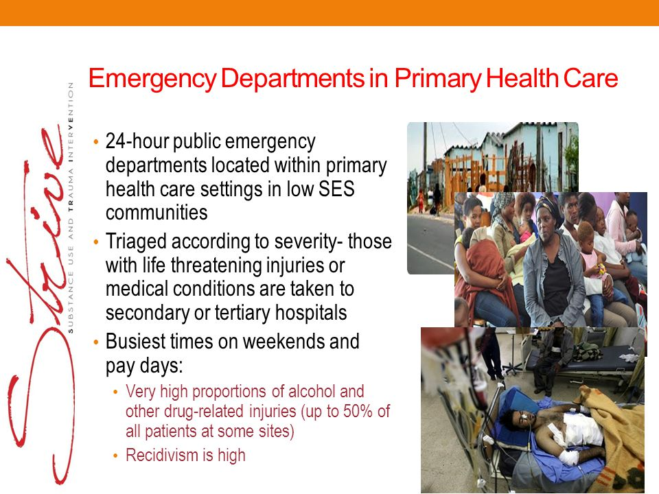 Emergency Departments in Primary Health Care 24-hour public emergency departments located within primary health care settings in low SES communities Triaged according to severity- those with life threatening injuries or medical conditions are taken to secondary or tertiary hospitals Busiest times on weekends and pay days: Very high proportions of alcohol and other drug-related injuries (up to 50% of all patients at some sites) Recidivism is high