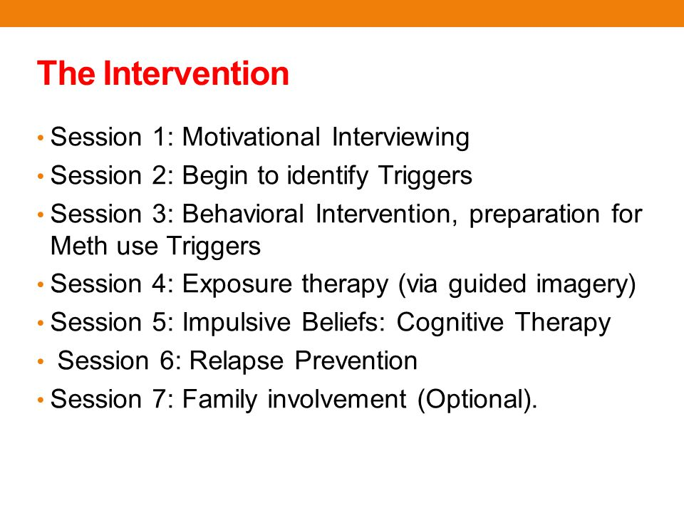 Session 1: Motivational Interviewing Session 2: Begin to identify Triggers Session 3: Behavioral Intervention, preparation for Meth use Triggers Session 4: Exposure therapy (via guided imagery) Session 5: Impulsive Beliefs: Cognitive Therapy Session 6: Relapse Prevention Session 7: Family involvement (Optional).