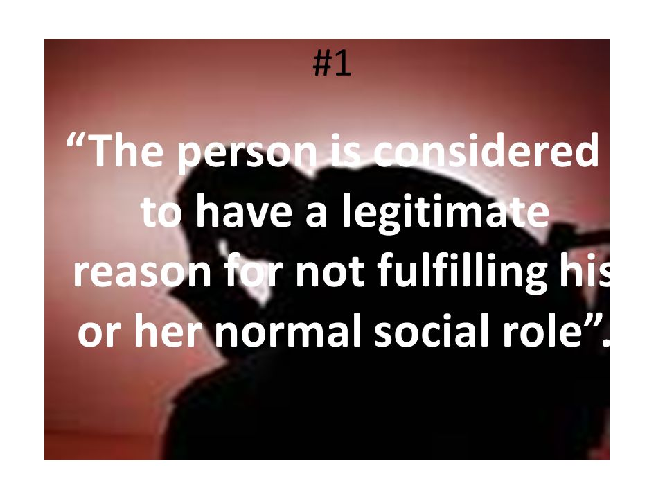 #1 The person is considered to have a legitimate reason for not fulfilling his or her normal social role .