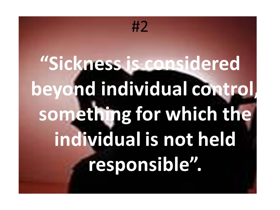 #2 Sickness is considered beyond individual control, something for which the individual is not held responsible .