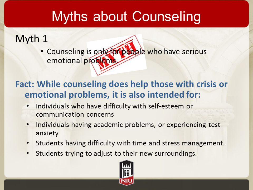 Myths about Counseling Myth 1 Counseling is only for people who have serious emotional problems. Fact: While counseling does help those with crisis or