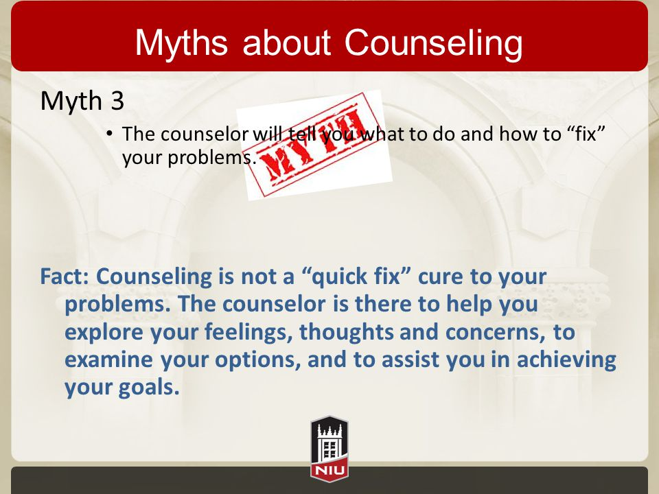 "Myths about Counseling Myth 3 The counselor will tell you what to do and how to ""fix"" your problems. Fact: Counseling is not a ""quick fix"" cure to you"