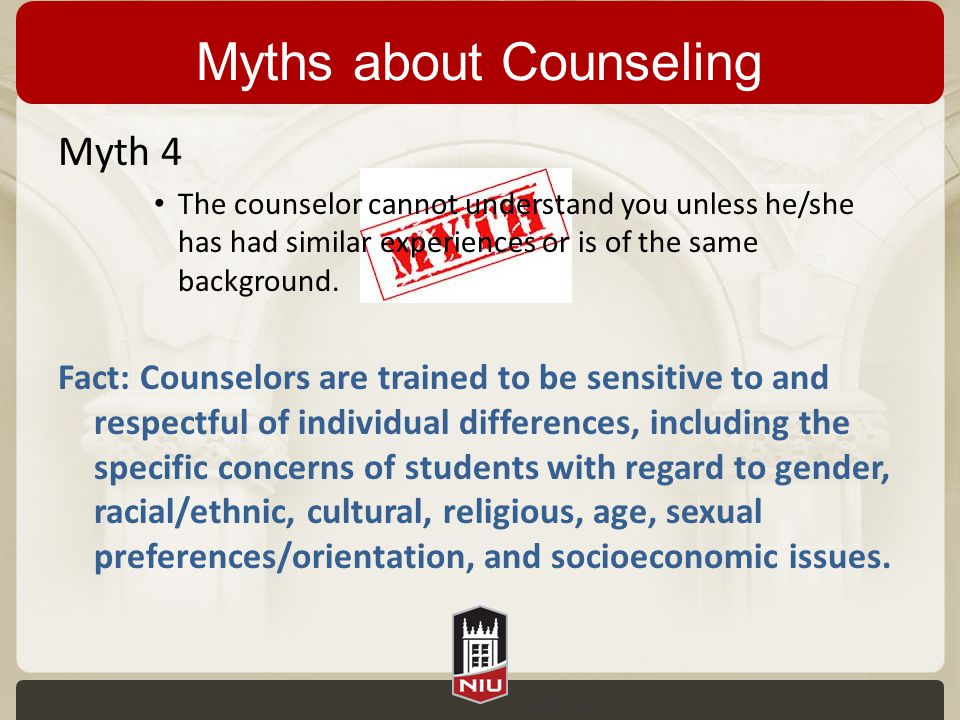 Myths about Counseling Myth 4 The counselor cannot understand you unless he/she has had similar experiences or is of the same background. Fact: Counse