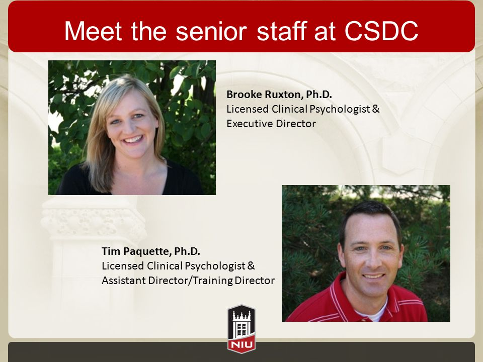 Meet the senior staff at CSDC Brooke Ruxton, Ph.D. Licensed Clinical Psychologist & Executive Director Tim Paquette, Ph.D. Licensed Clinical Psycholog