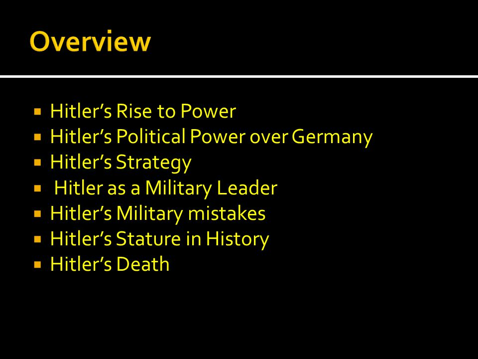  Hitler's Rise to Power  Hitler's Political Power over Germany  Hitler's Strategy  Hitler as a Military Leader  Hitler's Military mistakes  Hitler's Stature in History  Hitler's Death