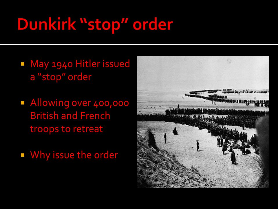 """ May 1940 Hitler issued a """"stop"""" order  Allowing over 400,000 British and French troops to retreat  Why issue the order"""