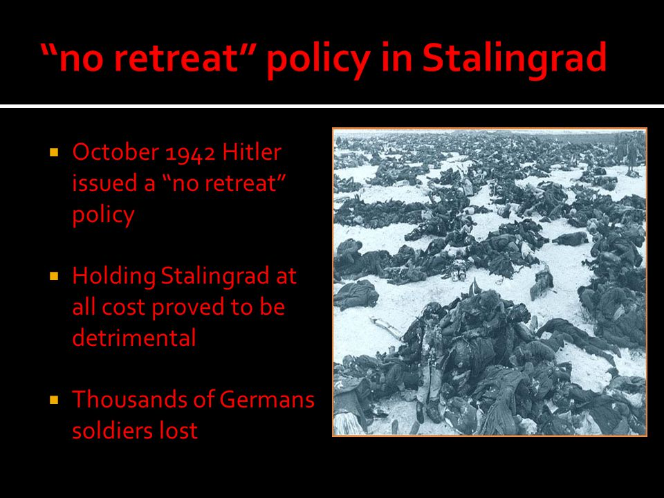  October 1942 Hitler issued a no retreat policy  Holding Stalingrad at all cost proved to be detrimental  Thousands of Germans soldiers lost