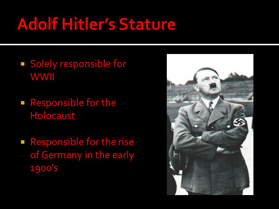  Solely responsible for WWII  Responsible for the Holocaust  Responsible for the rise of Germany in the early 1900's