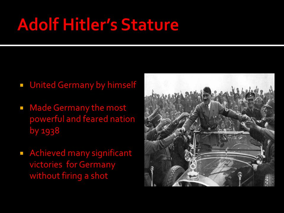  United Germany by himself  Made Germany the most powerful and feared nation by 1938  Achieved many significant victories for Germany without firin
