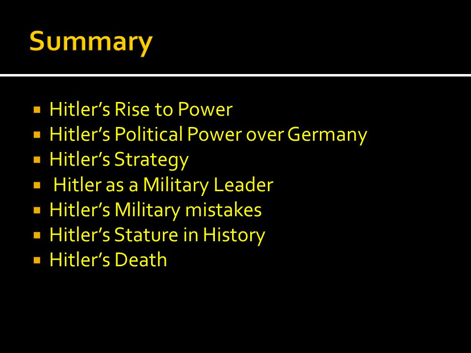  Hitler's Rise to Power  Hitler's Political Power over Germany  Hitler's Strategy  Hitler as a Military Leader  Hitler's Military mistakes  Hitler's Stature in History  Hitler's Death