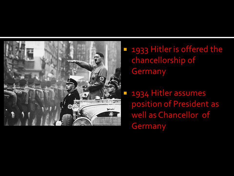  1933 Hitler is offered the chancellorship of Germany  1934 Hitler assumes position of President as well as Chancellor of Germany