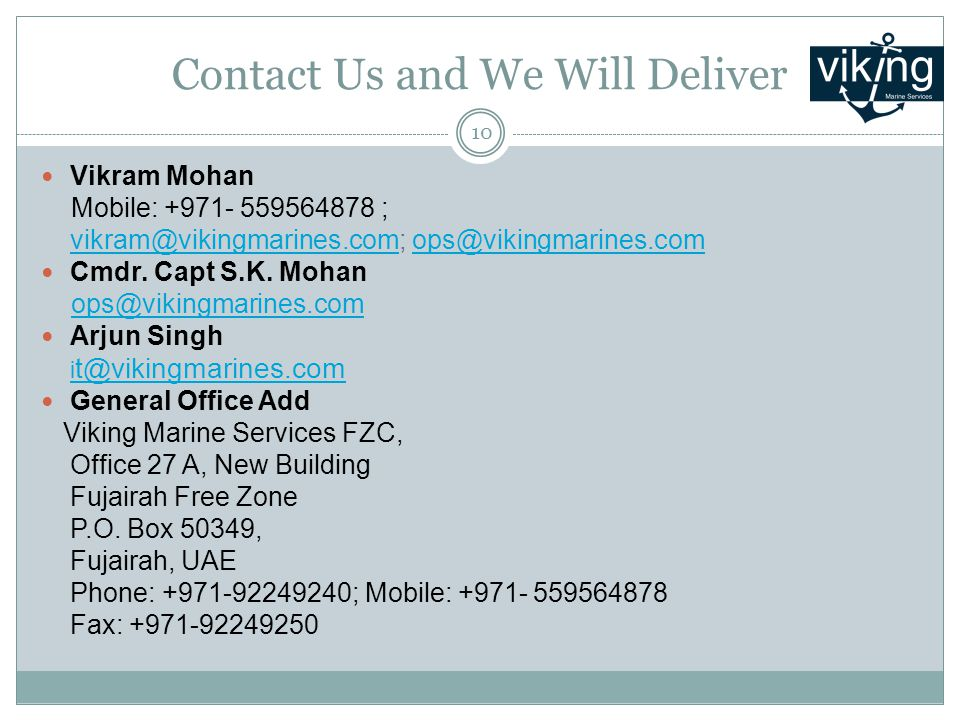 Contact Us and We Will Deliver Vikram Mohan Mobile: +971- 559564878 ; vikram@vikingmarines.comvikram@vikingmarines.com; ops@vikingmarines.comops@vikingmarines.com Cmdr.