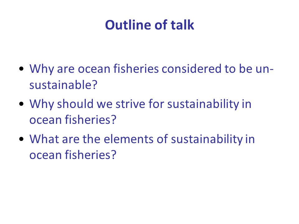 Outline of talk Why are ocean fisheries considered to be un- sustainable.