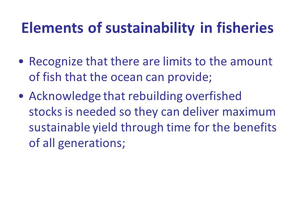 Elements of sustainability in fisheries Recognize that there are limits to the amount of fish that the ocean can provide; Acknowledge that rebuilding overfished stocks is needed so they can deliver maximum sustainable yield through time for the benefits of all generations;