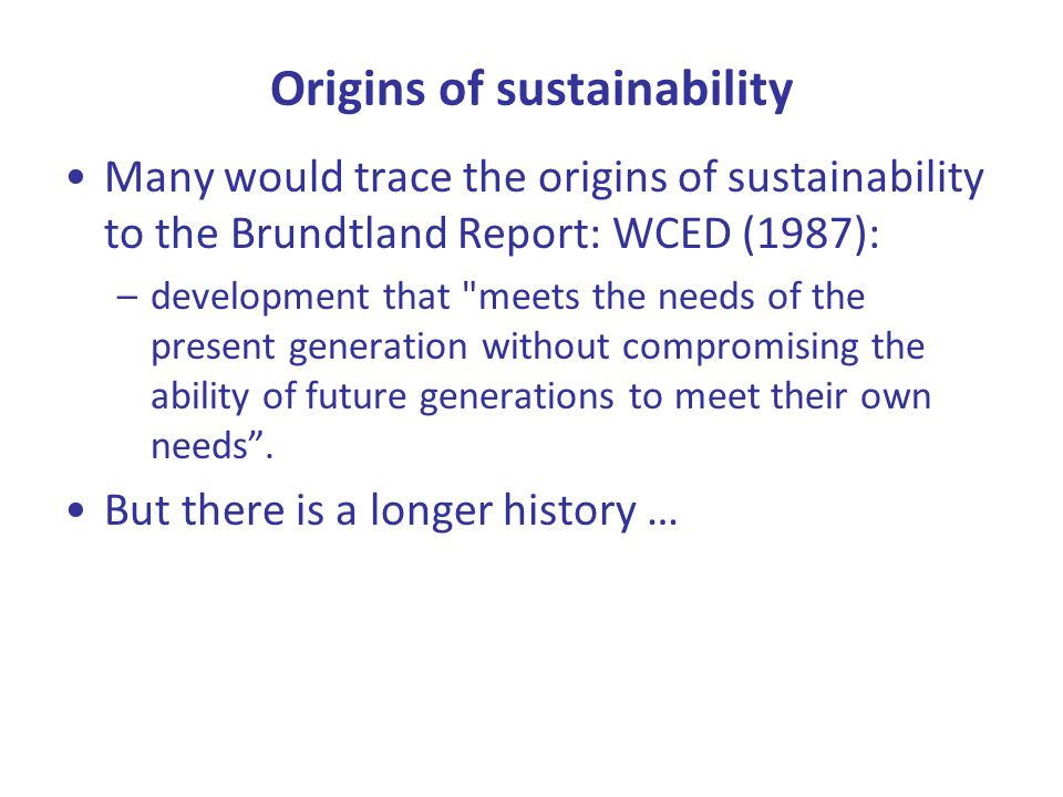 Origins of sustainability Many would trace the origins of sustainability to the Brundtland Report: WCED (1987): –development that meets the needs of the present generation without compromising the ability of future generations to meet their own needs .