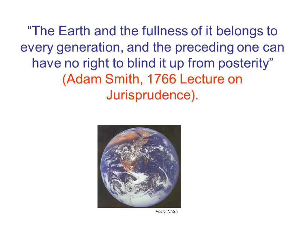 Photo: NASA The Earth and the fullness of it belongs to every generation, and the preceding one can have no right to blind it up from posterity (Adam Smith, 1766 Lecture on Jurisprudence).