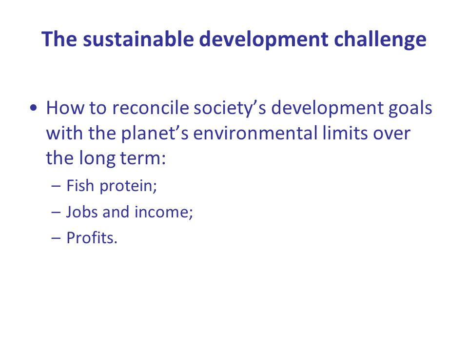 The sustainable development challenge How to reconcile society's development goals with the planet's environmental limits over the long term: –Fish protein; –Jobs and income; –Profits.
