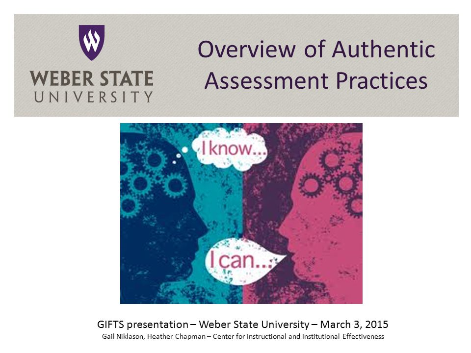 Overview of Authentic Assessment Practices GIFTS presentation – Weber State University – March 3, 2015 Gail Niklason, Heather Chapman – Center for Instructional and Institutional Effectiveness