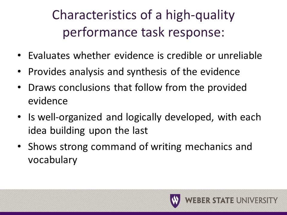 Characteristics of a high-quality performance task response: Evaluates whether evidence is credible or unreliable Provides analysis and synthesis of the evidence Draws conclusions that follow from the provided evidence Is well-organized and logically developed, with each idea building upon the last Shows strong command of writing mechanics and vocabulary